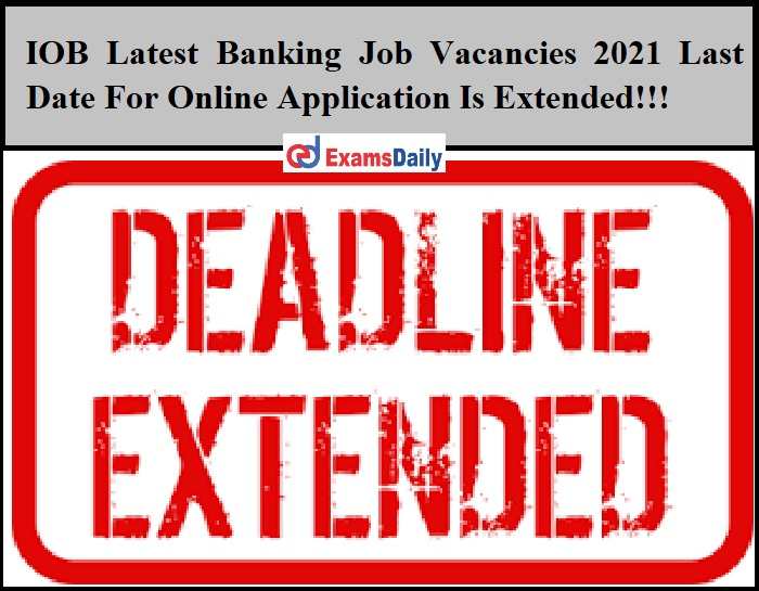 IOB Latest Banking Job Vacancies 2021 Last Date For Online Application Is Extended!!!