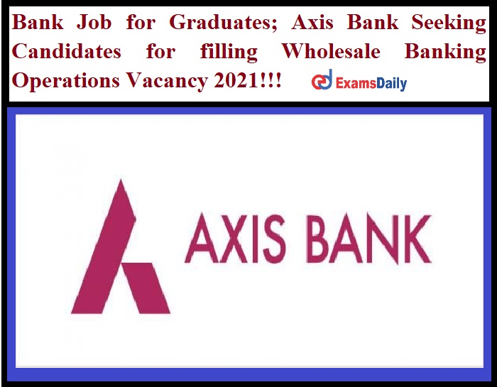 Bank Job for Graduates_ Axis Bank Seeking Candidates for filling Wholesale Banking Operations Vacancy 2021!!!